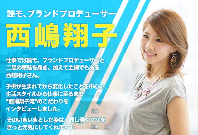 """読モ、ブランドプロデューサー 西嶋翔子 仕事では読モ、ブランドプロデューサーと二足の草鞋を履き、加えて主婦でもある 西嶋翔子さん。子供が生まれてから変化したことを中心に、生活スタイルから仕事に至るまで""""西嶋翔子流""""のこだわりをインタビューしました。そのいきいきとした姿は、同じ働くママをきっと元気にしてくれます!"""